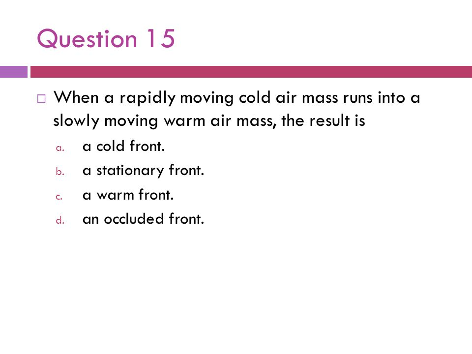 Question 15 When a rapidly moving cold air mass runs into a slowly moving warm air mass, the result is.