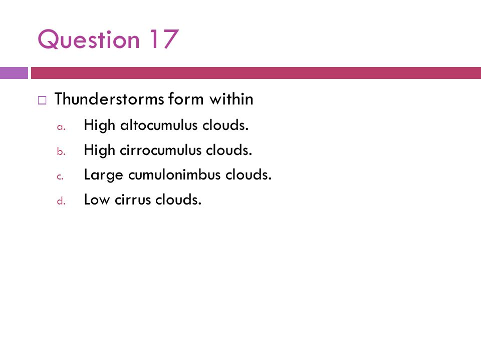 Question 17 Thunderstorms form within High altocumulus clouds.
