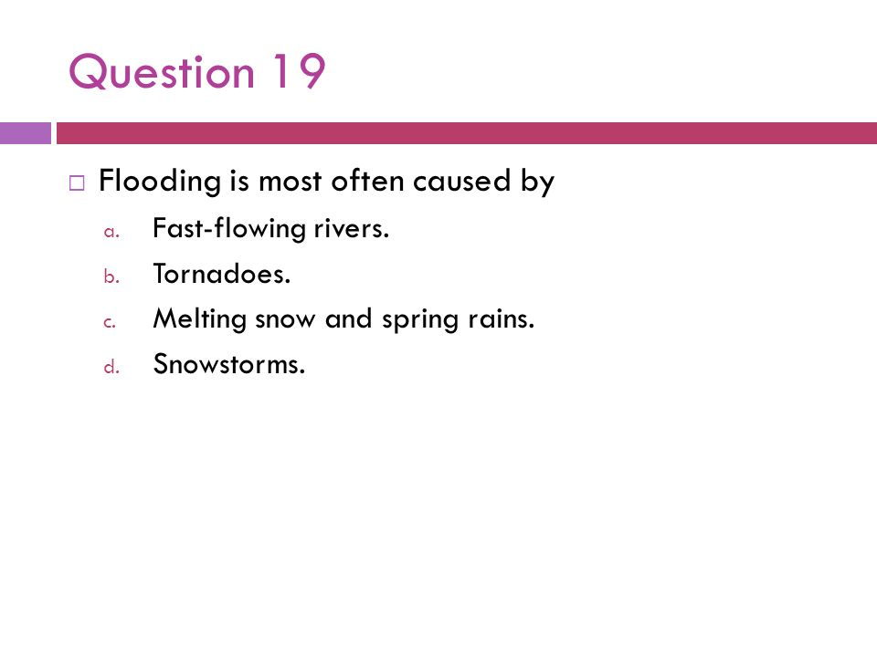 Question 19 Flooding is most often caused by Fast-flowing rivers.