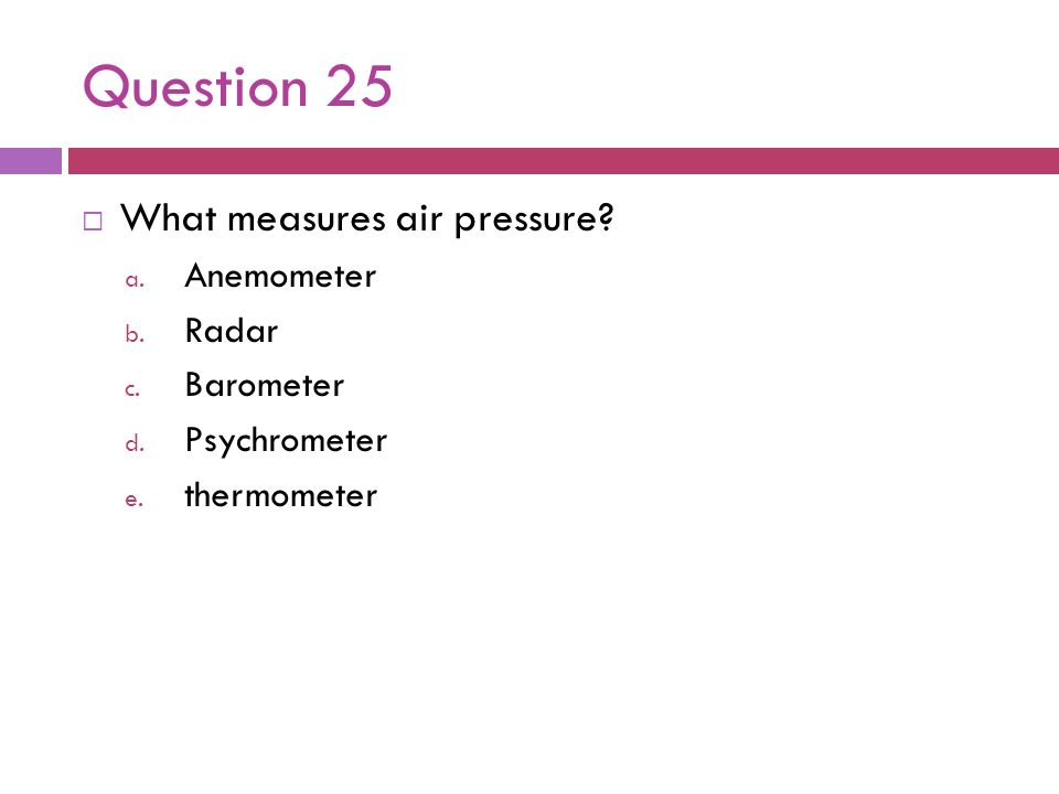 Question 25 What measures air pressure Anemometer Radar Barometer