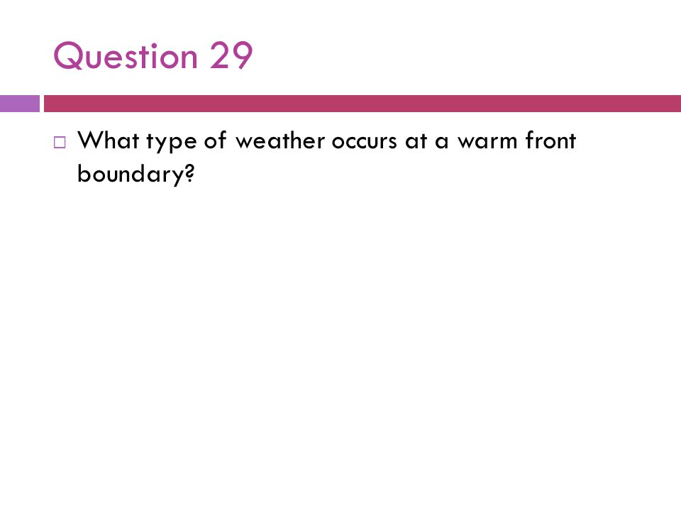 Question 29 What type of weather occurs at a warm front boundary