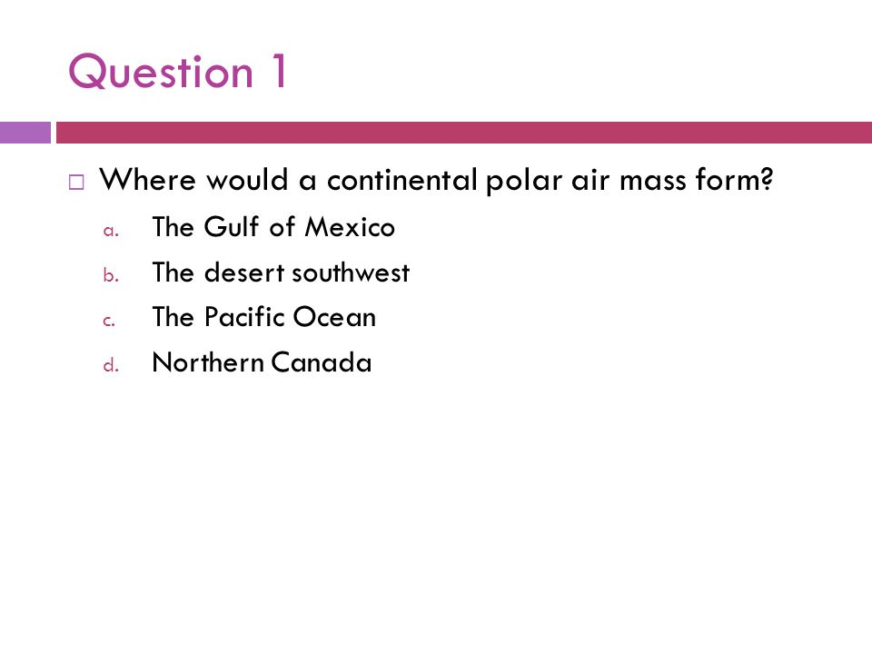 Question 1 Where would a continental polar air mass form