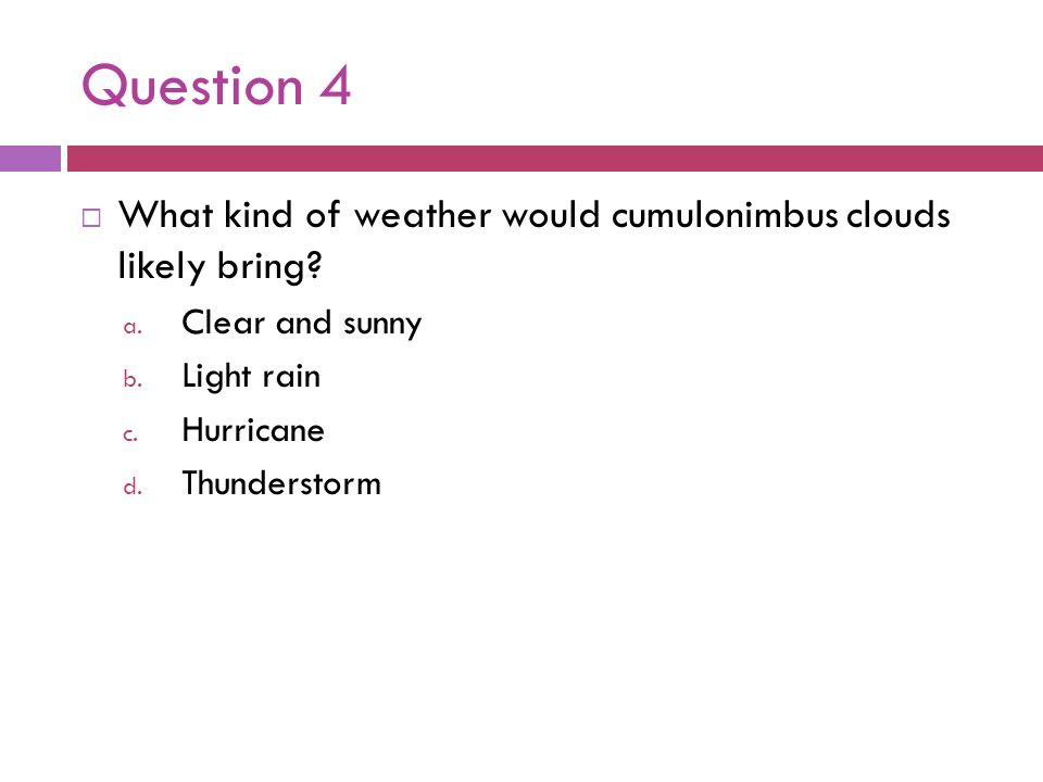 Question 4 What kind of weather would cumulonimbus clouds likely bring Clear and sunny. Light rain.