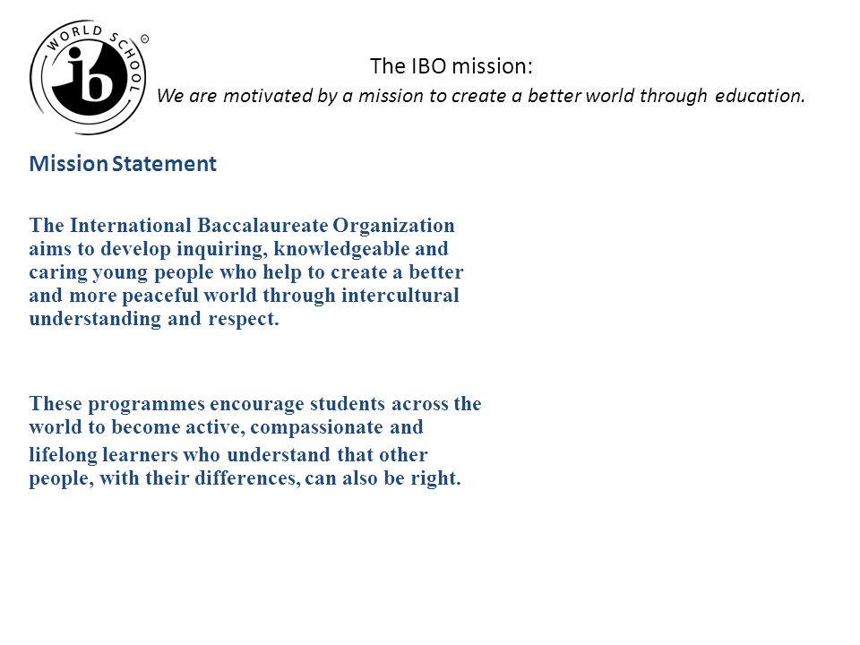 The IBO mission: We are motivated by a mission to create a better world through education.