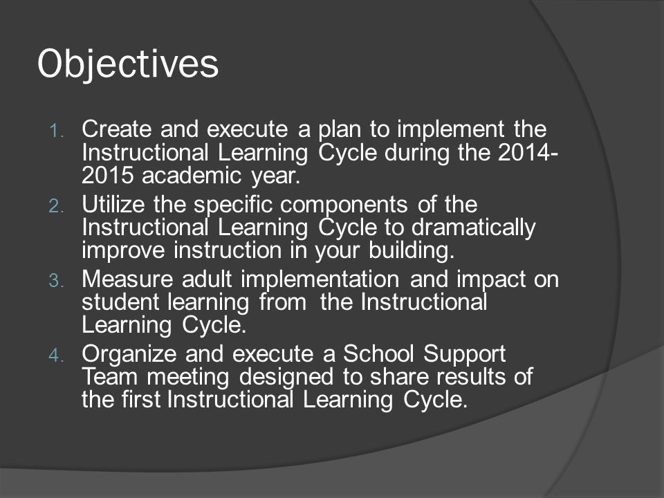 Objectives Create and execute a plan to implement the Instructional Learning Cycle during the 2014-2015 academic year.