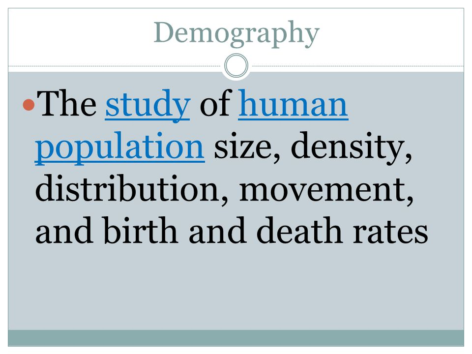 Demography The study of human population size, density, distribution, movement, and birth and death rates.