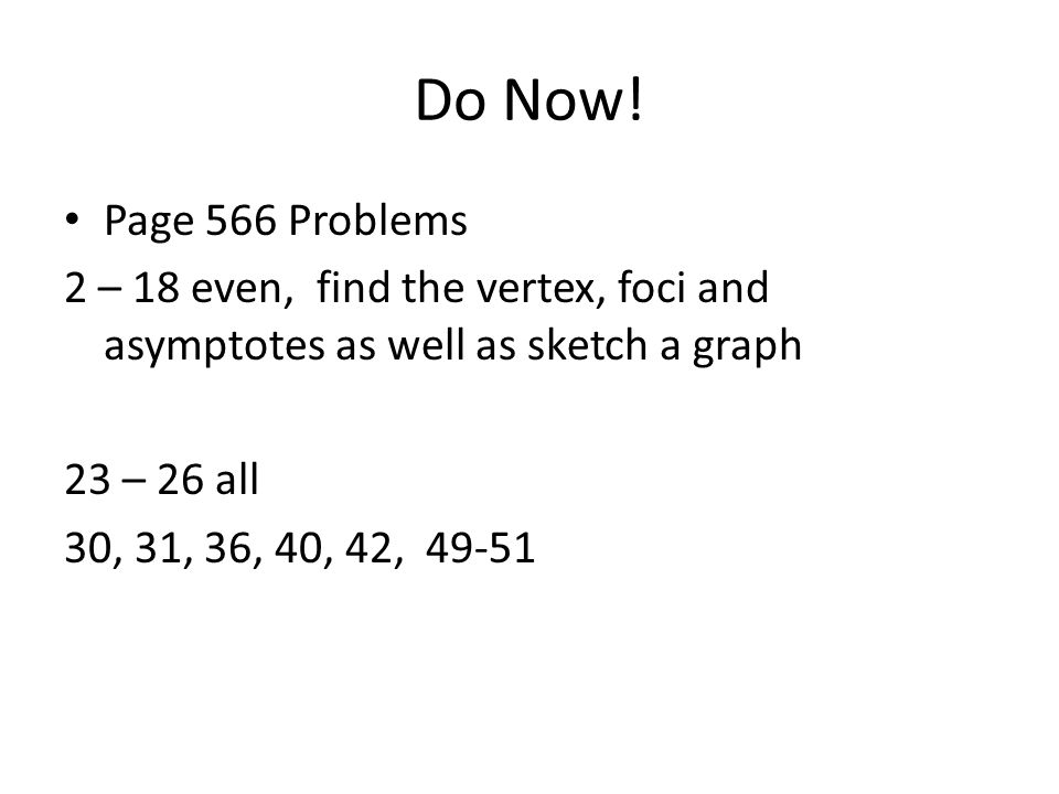 Do Now! Page 566 Problems. 2 – 18 even, find the vertex, foci and asymptotes as well as sketch a graph.