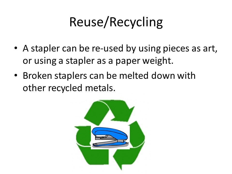 Reuse/Recycling A stapler can be re-used by using pieces as art, or using a stapler as a paper weight.