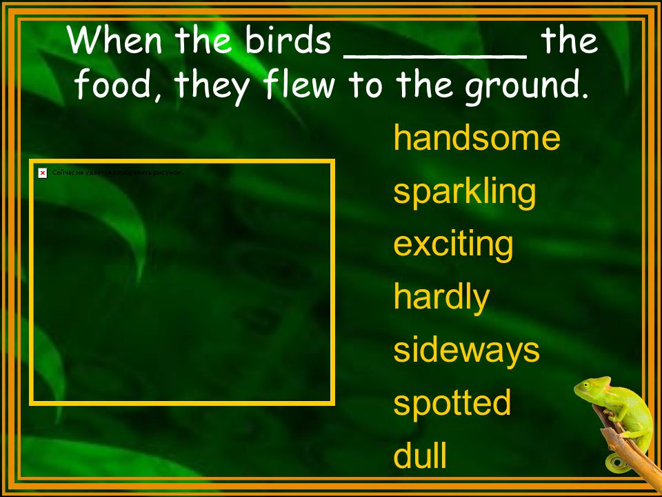 When the birds ________ the food, they flew to the ground.
