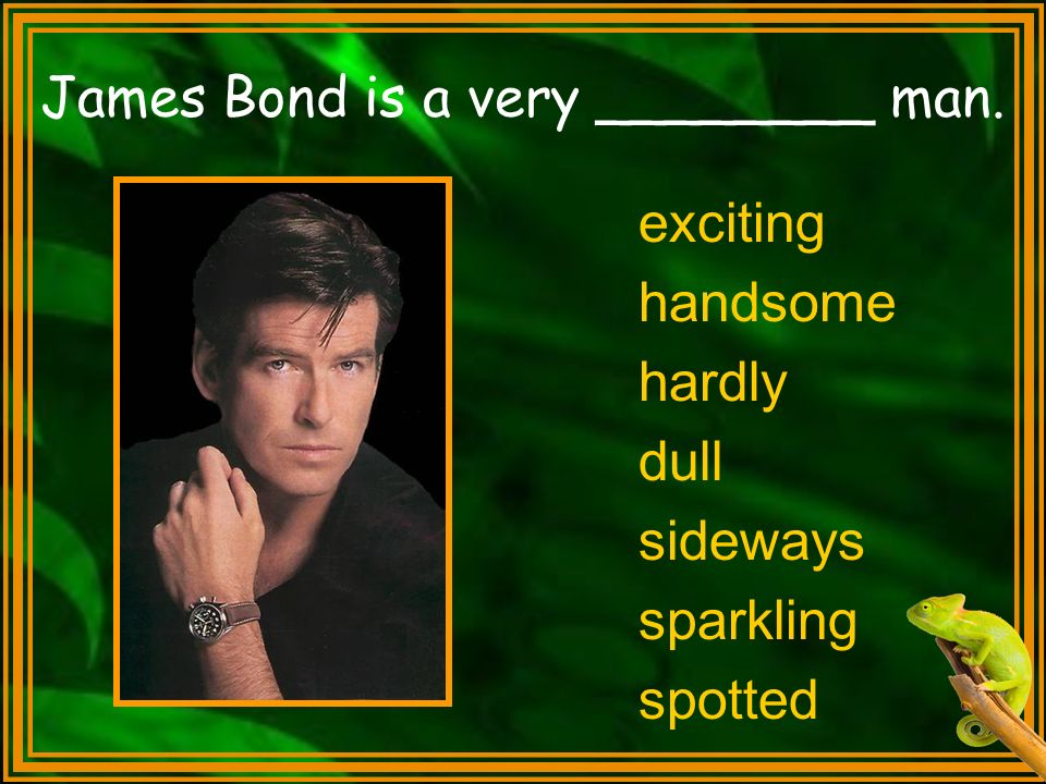 James Bond is a very ________ man.