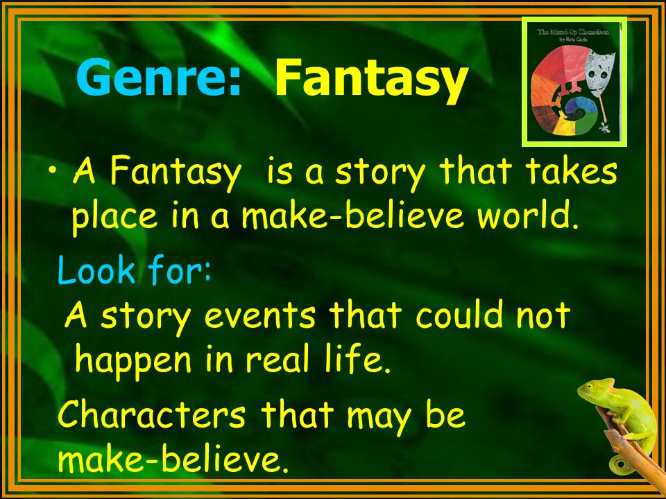 Genre: Fantasy A Fantasy is a story that takes place in a make-believe world. Look for: A story events that could not.