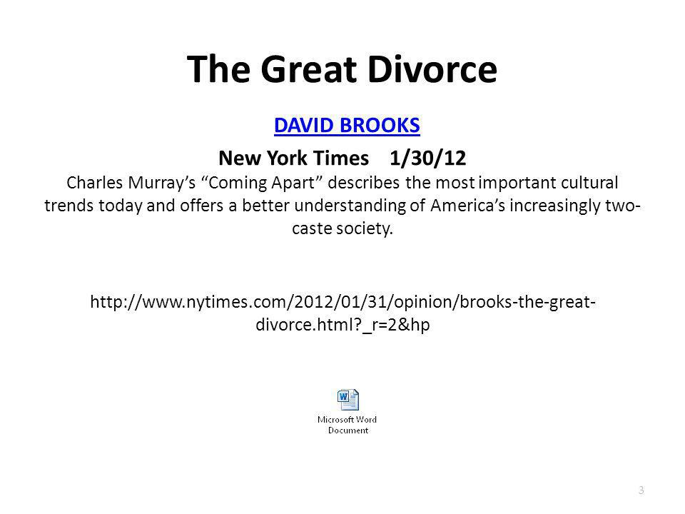 The Great Divorce DAVID BROOKS New York Times 1/30/12 Charles Murray's Coming Apart describes the most important cultural trends today and offers a better understanding of America's increasingly two-caste society. http://www.nytimes.com/2012/01/31/opinion/brooks-the-great-divorce.html _r=2&hp