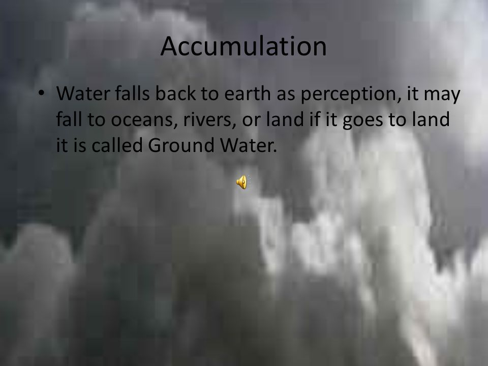 Accumulation Water falls back to earth as perception, it may fall to oceans, rivers, or land if it goes to land it is called Ground Water.