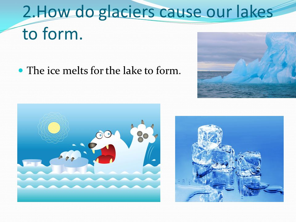 2.How do glaciers cause our lakes to form.