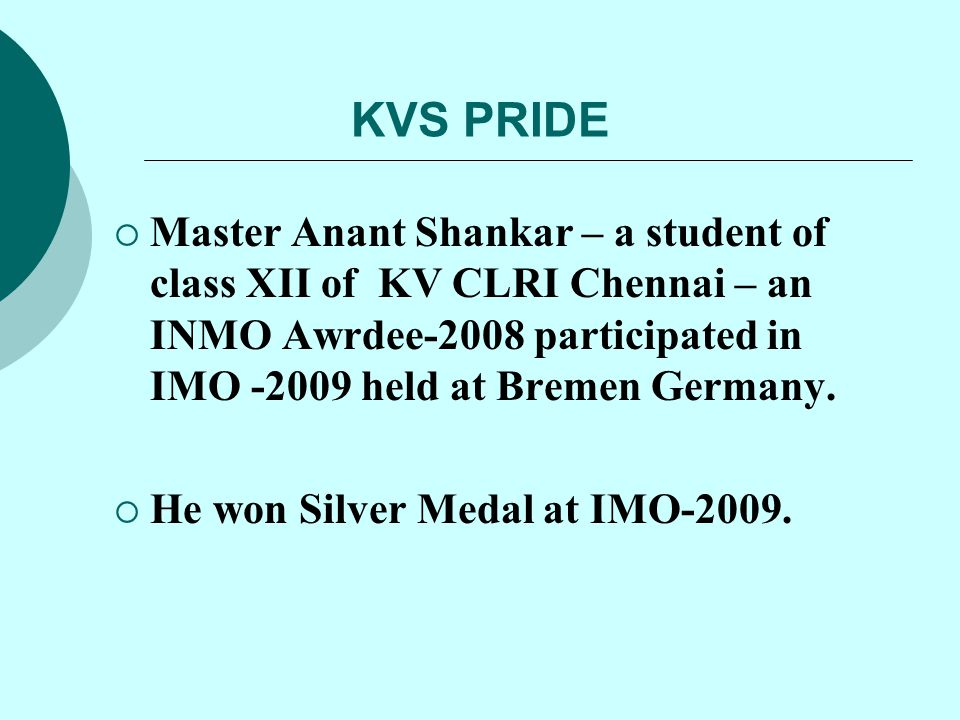KVS PRIDE Master Anant Shankar – a student of class XII of KV CLRI Chennai – an INMO Awrdee-2008 participated in IMO -2009 held at Bremen Germany.