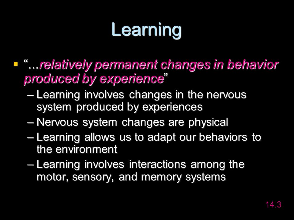Learning ...relatively permanent changes in behavior produced by experience