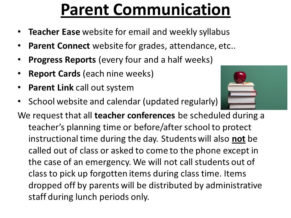 Parent Communication Teacher Ease website for email and weekly syllabus. Parent Connect website for grades, attendance, etc..