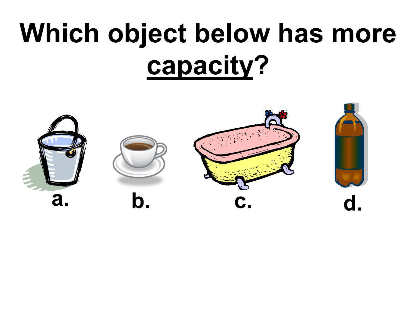 Which object below has more capacity
