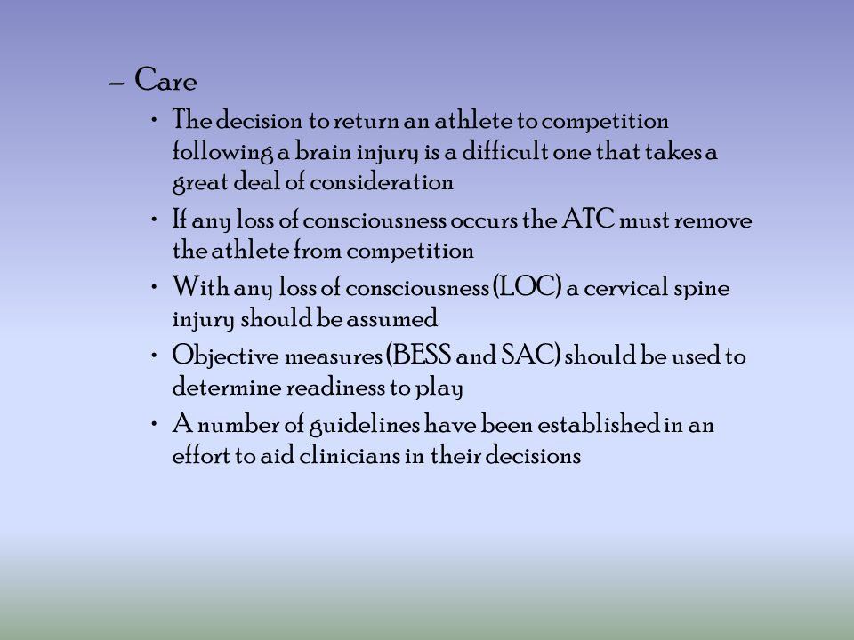 Care The decision to return an athlete to competition following a brain injury is a difficult one that takes a great deal of consideration.