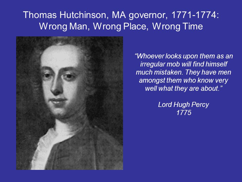 Thomas Hutchinson, MA governor, : Wrong Man, Wrong Place, Wrong Time