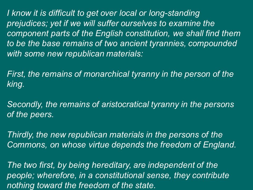 I know it is difficult to get over local or long-standing prejudices; yet if we will suffer ourselves to examine the component parts of the English constitution, we shall find them to be the base remains of two ancient tyrannies, compounded with some new republican materials:
