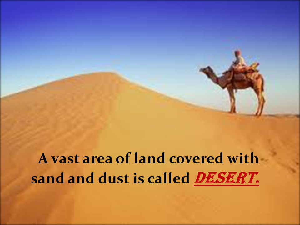 A vast area of land covered with sand and dust is called Desert.