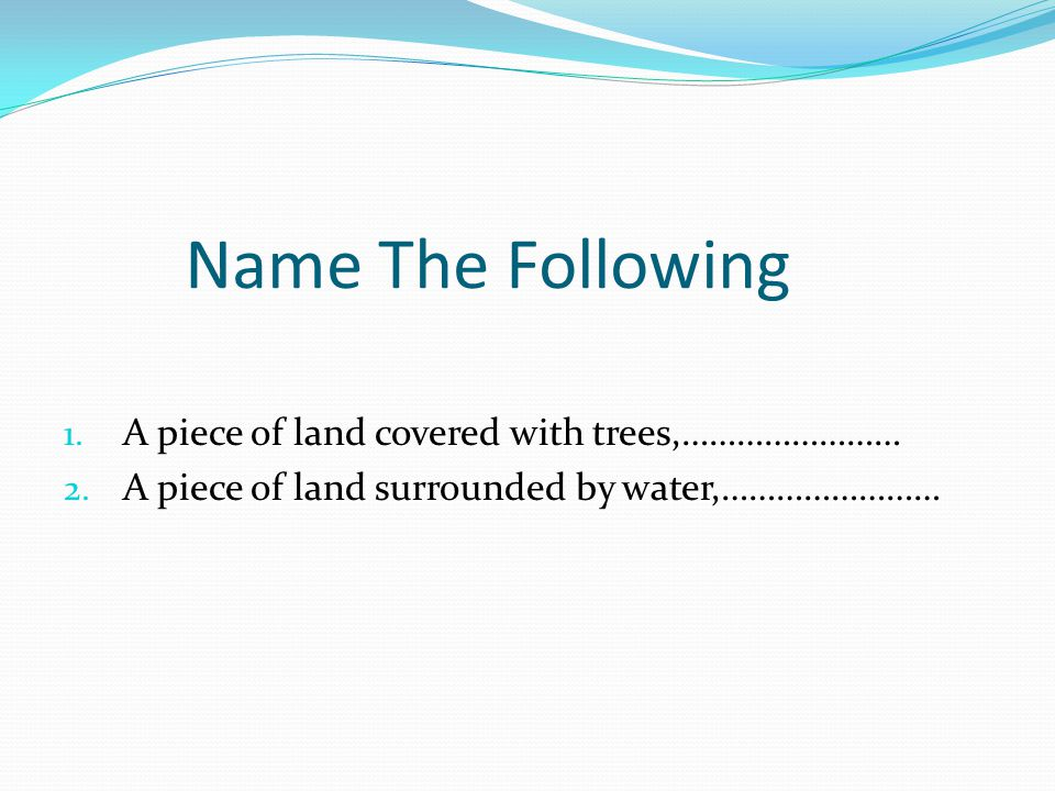 Name The Following A piece of land covered with trees,……………………