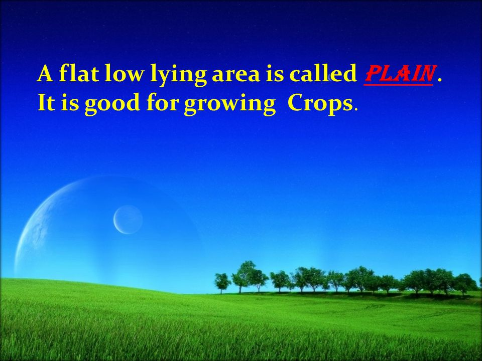 A flat low lying area is called plain . It is good for growing Crops.