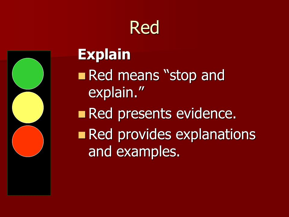 Red Explain Red means stop and explain. Red presents evidence.