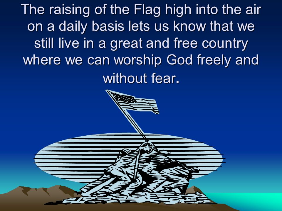 The raising of the Flag high into the air on a daily basis lets us know that we still live in a great and free country where we can worship God freely and without fear.