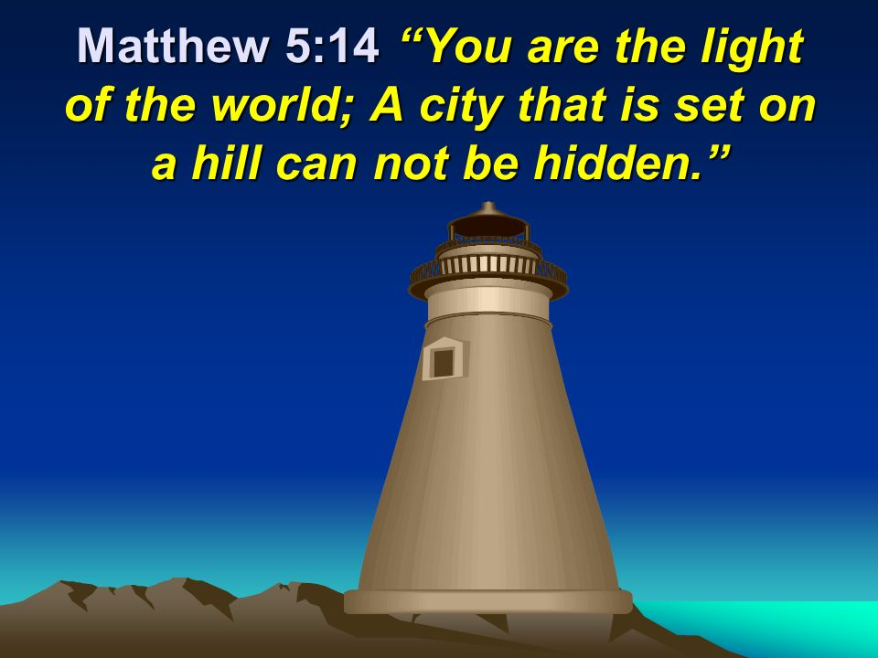 Matthew 5:14 You are the light of the world; A city that is set on a hill can not be hidden.