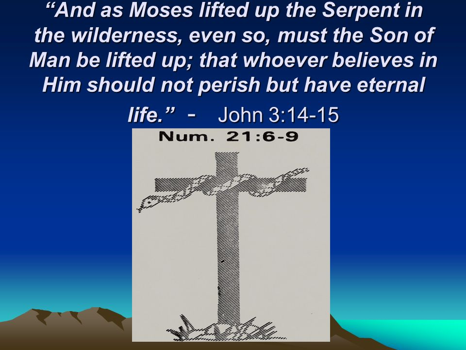 And as Moses lifted up the Serpent in the wilderness, even so, must the Son of Man be lifted up; that whoever believes in Him should not perish but have eternal life. - John 3:14-15