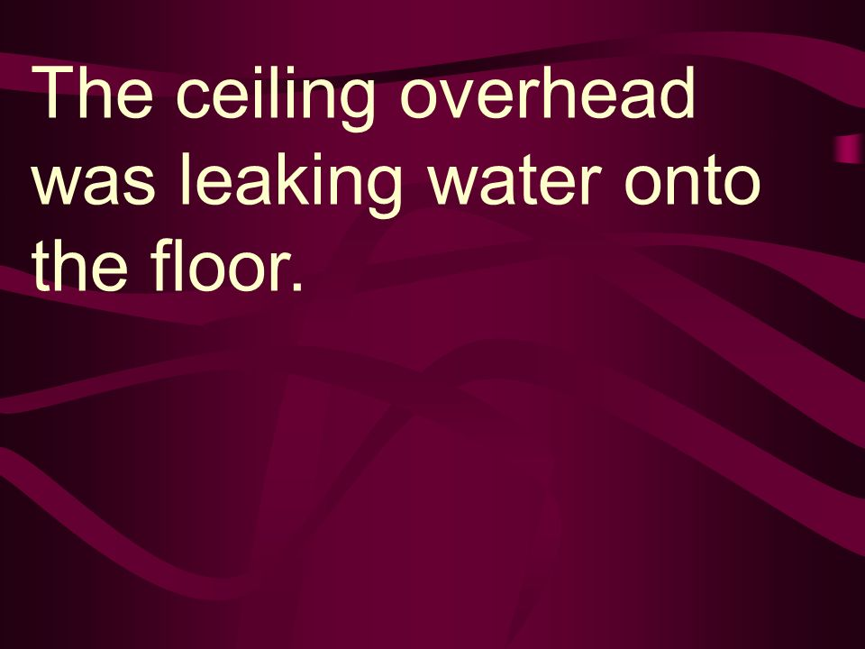 The ceiling overhead was leaking water onto the floor.