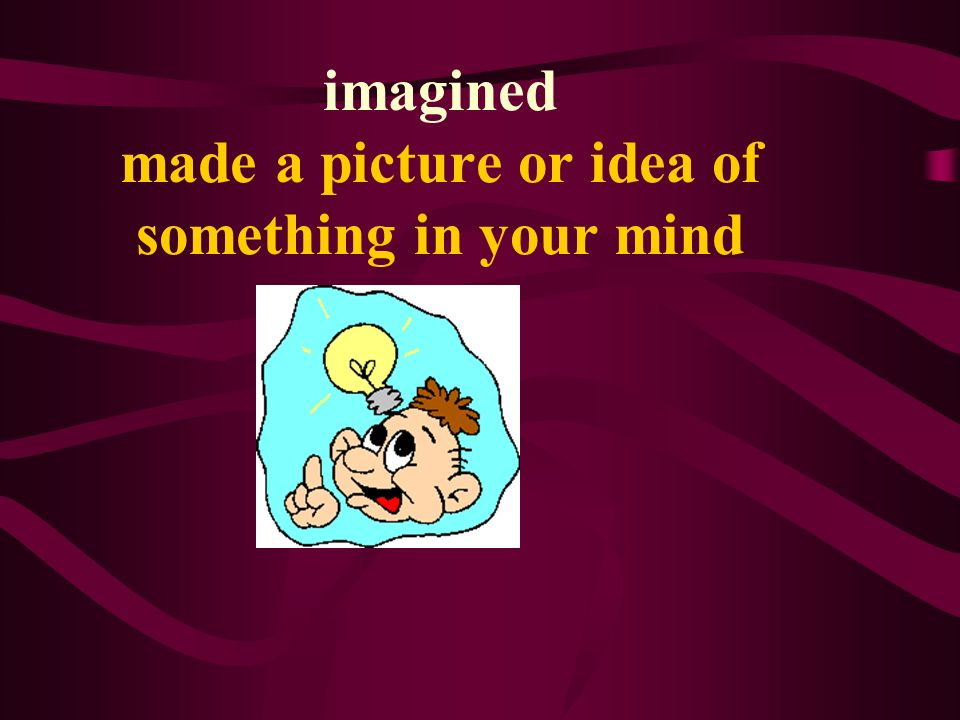 imagined made a picture or idea of something in your mind