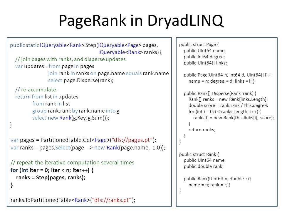 PageRank in DryadLINQ public static IQueryable<Rank> Step(IQueryable<Page> pages, IQueryable<Rank> ranks) {