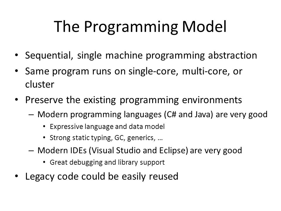 The Programming Model Sequential, single machine programming abstraction. Same program runs on single-core, multi-core, or cluster.