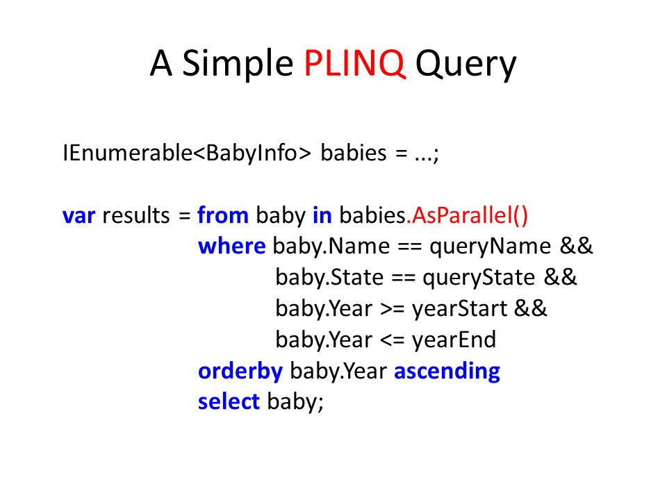A Simple PLINQ Query IEnumerable<BabyInfo> babies = ...;