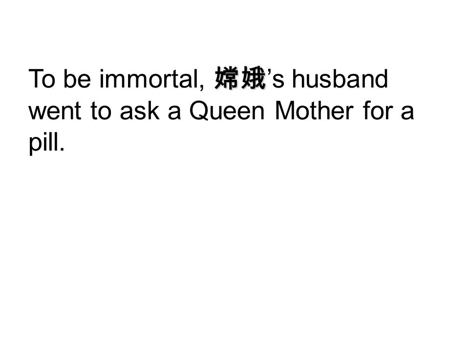 To be immortal, 嫦娥's husband went to ask a Queen Mother for a pill.