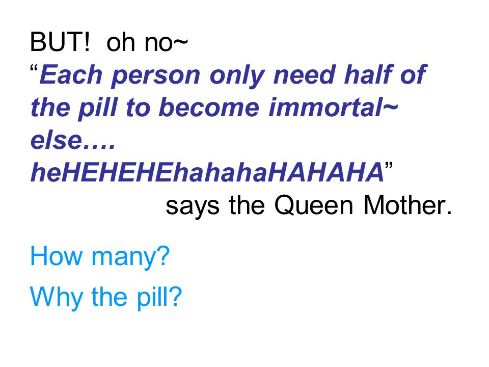 BUT! oh no~ Each person only need half of the pill to become immortal~ else…. heHEHEHEhahahaHAHAHA says the Queen Mother.