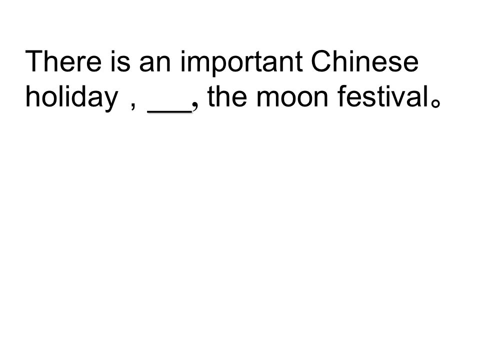 There is an important Chinese holiday,___, the moon festival。