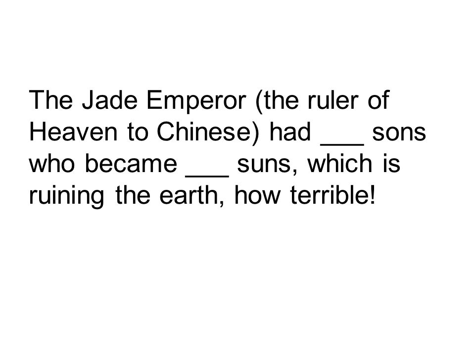 The Jade Emperor (the ruler of Heaven to Chinese) had ___ sons who became ___ suns, which is ruining the earth, how terrible!