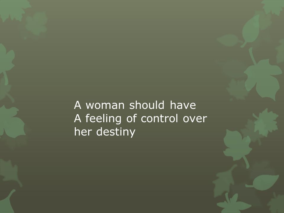 A woman should have A feeling of control over her destiny
