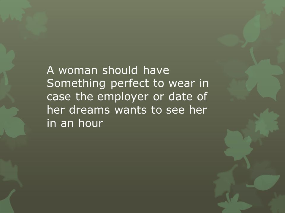 A woman should have Something perfect to wear in case the employer or date of her dreams wants to see her in an hour.