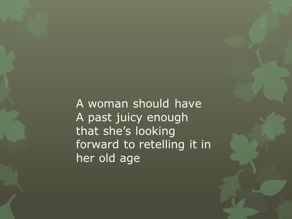 A woman should have A past juicy enough that she's looking forward to retelling it in her old age