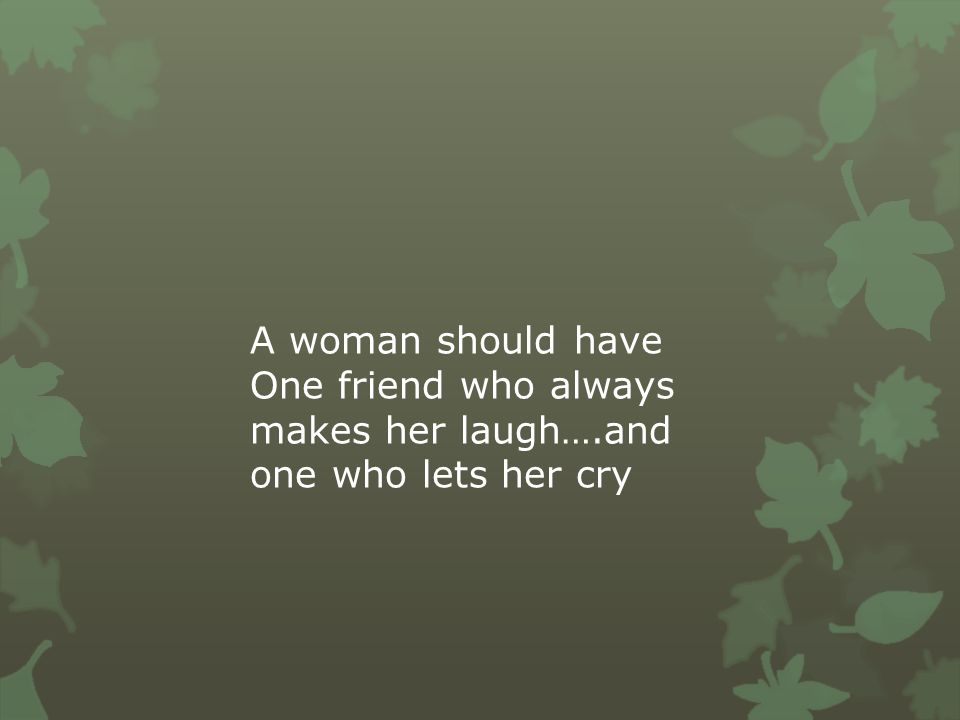 A woman should have One friend who always makes her laugh….and one who lets her cry