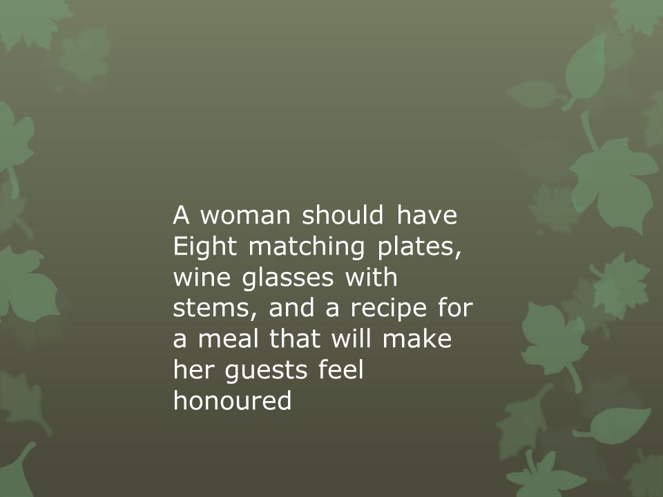 A woman should have Eight matching plates, wine glasses with stems, and a recipe for a meal that will make her guests feel honoured.