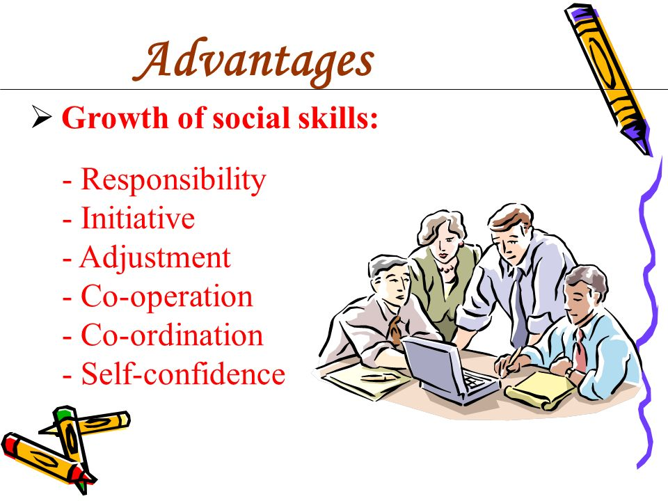 Advantages Growth of social skills: - Responsibility - Initiative