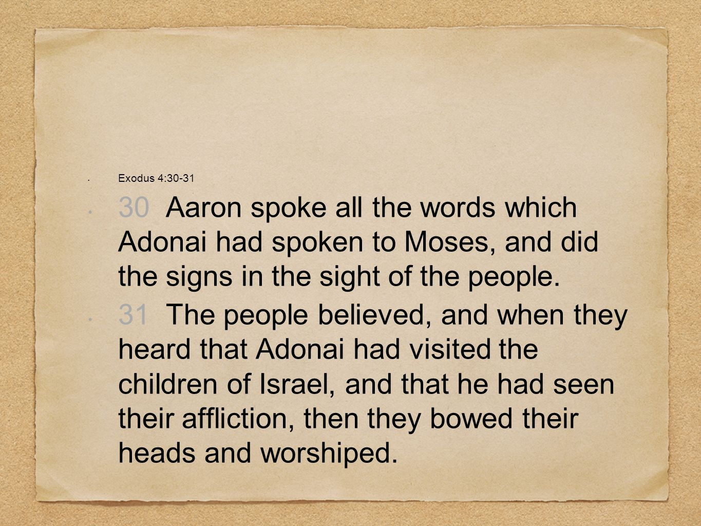 Exodus 4:30-31 30 Aaron spoke all the words which Adonai had spoken to Moses, and did the signs in the sight of the people.