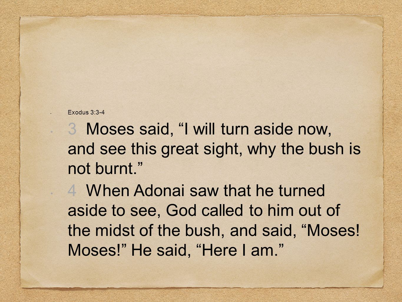 Exodus 3:3-4 3 Moses said, I will turn aside now, and see this great sight, why the bush is not burnt.
