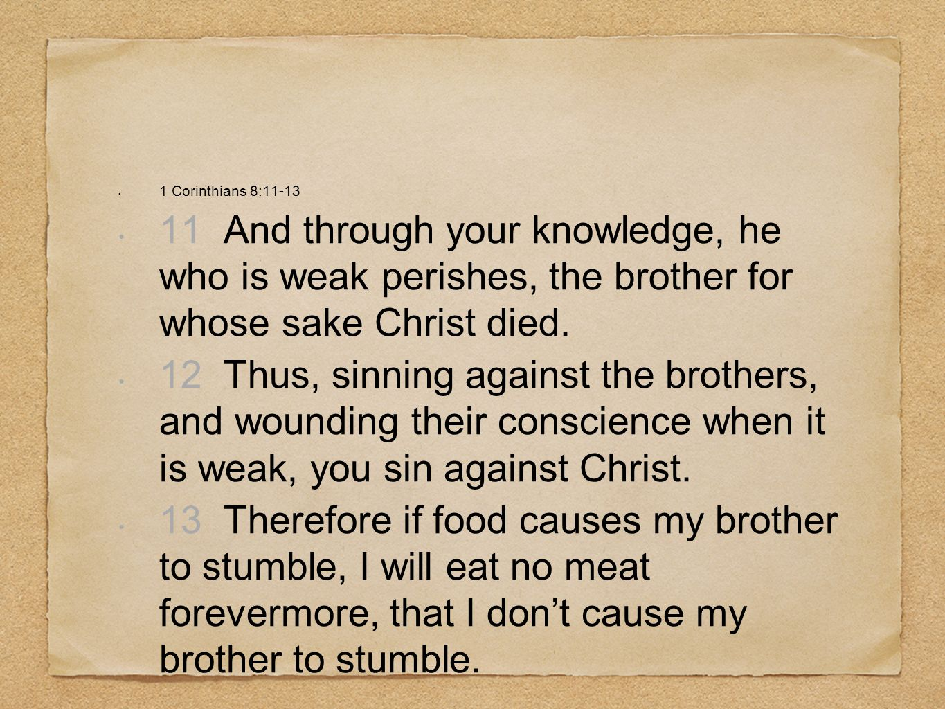 1 Corinthians 8:11-13 11 And through your knowledge, he who is weak perishes, the brother for whose sake Christ died.
